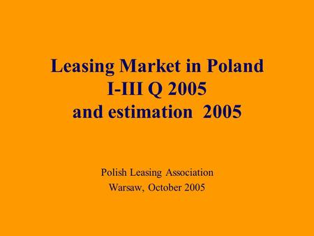 Polish Leasing Association Warsaw, October 2005 Leasing Market in Poland I-III Q 2005 and estimation 2005.