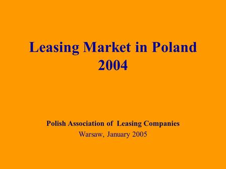 Polish Association of Leasing Companies Warsaw, January 2005 Leasing Market in Poland 2004.