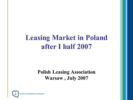 Polish Leasing Association Warsaw, July 2007 Leasing Market in Poland after I half 2007.