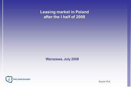 Leasing market in Poland after the I half of 2008 Source: PLA Warszawa, July 2008.