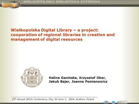 25 th Annual IATUL Conference, May 30–June 3, 2004, Kraków, Poland Wielkopolska Digital Library – a project: cooperation of regional libraries in creation.