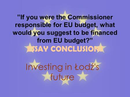 If you were the Commissioner responsible for EU budget, what would you suggest to be financed from EU budget? ESSAY CONCLUSIONS Investing in Łodź's future.