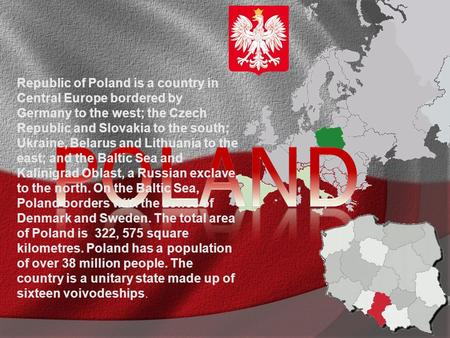 Republic of Poland is a country in Central Europe bordered by Germany to the west; the Czech Republic and Slovakia to the south; Ukraine, Belarus and Lithuania.