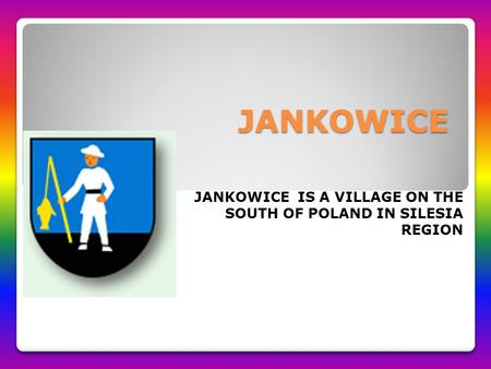 JANKOWICE JANKOWICE IS A VILLAGE ON THE SOUTH OF POLAND IN SILESIA REGION.