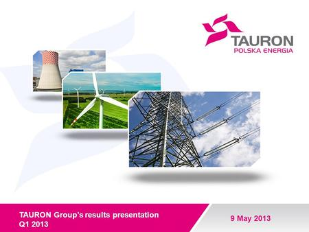 TAURON Groups results presentation Q1 2013 9 May 2013.