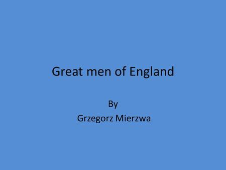 Great men of England By Grzegorz Mierzwa. King Arthur Pendragon Arthur was the son of king Uther Pendragon, king of Camelot. Arthur lived around the 6th.
