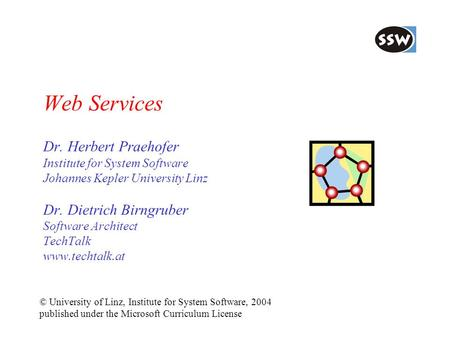 Web Services Dr. Herbert Praehofer Institute for System Software Johannes Kepler University Linz Dr. Dietrich Birngruber Software Architect TechTalk www.techtalk.at.