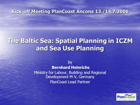 Kick-off Meeting PlanCoast Ancona 13./14.7.2006 The Baltic Sea: Spatial Planning in ICZM and Sea Use Planning by Bernhard Heinrichs Ministry for Labour,