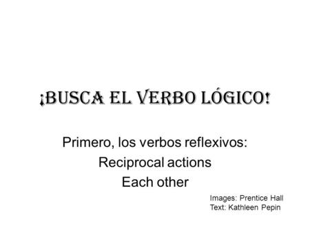 ¡BUSCA EL verbo lÓgico! Primero, los verbos reflexivos: Reciprocal actions Each other Images: Prentice Hall Text: Kathleen Pepin.