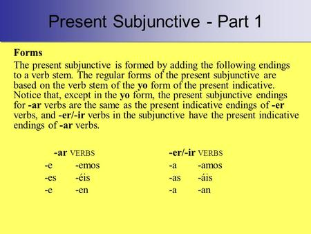 Present Subjunctive - Part 1 Forms The present subjunctive is formed by adding the following endings to a verb stem. The regular forms of the present subjunctive.