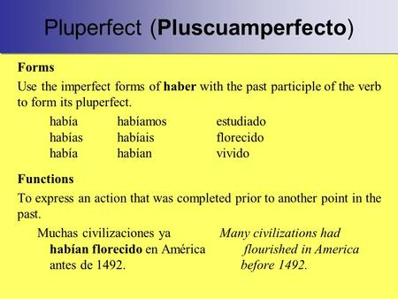 Pluperfect (Pluscuamperfecto) Forms Use the imperfect forms of haber with the past participle of the verb to form its pluperfect. habíahabíamosestudiado.