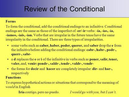Review of the Conditional Forms To form the conditional, add the conditional endings to an infinitive. Conditional endings are the same as those of the.