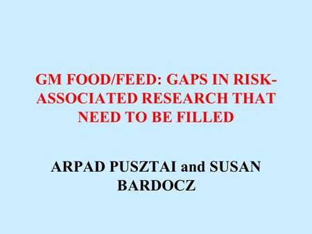 GM FOOD/FEED: GAPS IN RISK- ASSOCIATED RESEARCH THAT NEED TO BE FILLED ARPAD PUSZTAI and SUSAN BARDOCZ.