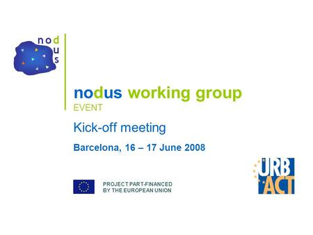 PROJECT PART-FINANCED BY THE EUROPEAN UNION nodus working group EVENT Kick-off meeting Barcelona, 16 – 17 June 2008.