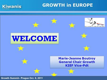 GROWTH in EUROPE WELCOME Marie-Jeanne Boutroy General Chair Growth KIEF Vice-Pdt Marie-Jeanne Boutroy General Chair Growth KIEF Vice-Pdt Growth Summit–