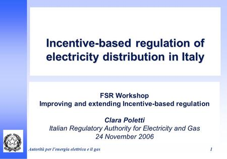 Autorità per lenergia elettrica e il gas 1 Incentive-based regulation of electricity distribution in Italy FSR Workshop Improving and extending Incentive-based.