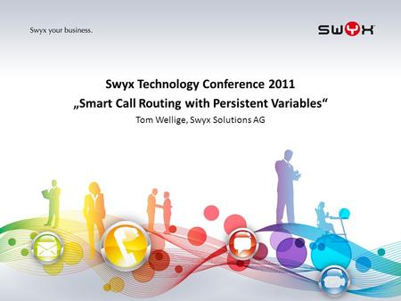 Titel bitte hier angeben! Swyx Technology Conference 2011 Smart Call Routing with Persistent Variables Tom Wellige, Swyx Solutions AG.