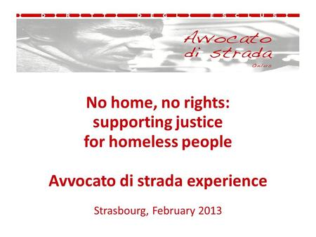 No home, no rights: supporting justice for homeless people Avvocato di strada experience Strasbourg, February 2013.