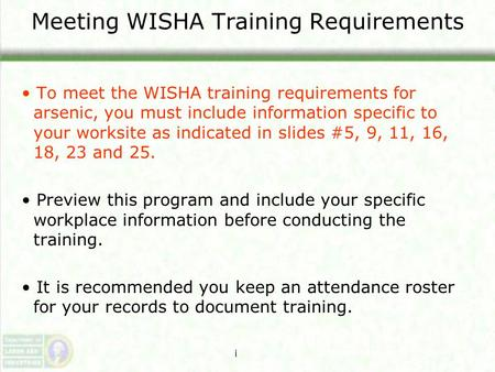 Meeting WISHA Training Requirements To meet the WISHA training requirements for arsenic, you must include information specific to your worksite as indicated.