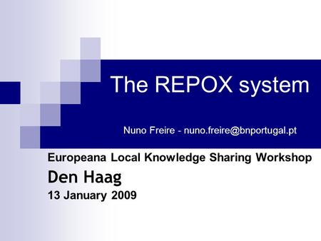 The REPOX system Nuno Freire - Europeana Local Knowledge Sharing Workshop Den Haag 13 January 2009.