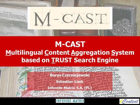 M-CAST Multilingual Content Aggregation System based on TRUST Search Engine Borys Czerniejewski Sebastian Lisek Infovide-Matrix S.A. (PL)