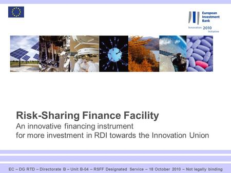 1 Risk-Sharing Finance Facility An innovative financing instrument for more investment in RDI towards the Innovation Union EC – DG RTD – Directorate B.