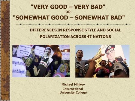 VERY GOOD – VERY BAD OR SOMEWHAT GOOD – SOMEWHAT BAD DIFFERENCES IN RESPONSE STYLE AND SOCIAL POLARIZATION ACROSS 47 NATIONS Michael Minkov International.