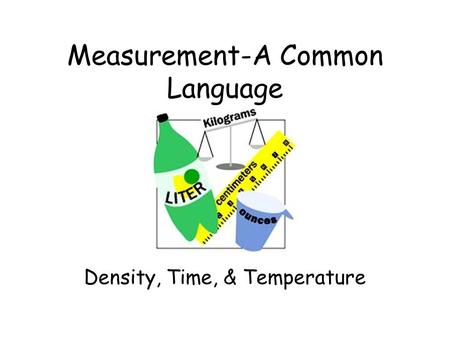 Measurement-A Common Language Density, Time, & Temperature.
