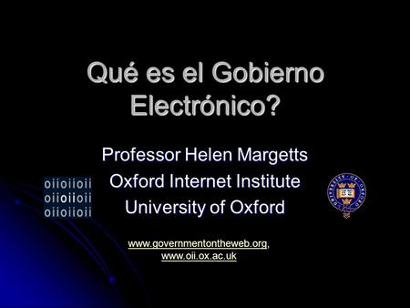 Qué es el Gobierno Electrónico? Professor Helen Margetts Oxford Internet Institute University of Oxford www.governmentontheweb.orgwww.governmentontheweb.org,