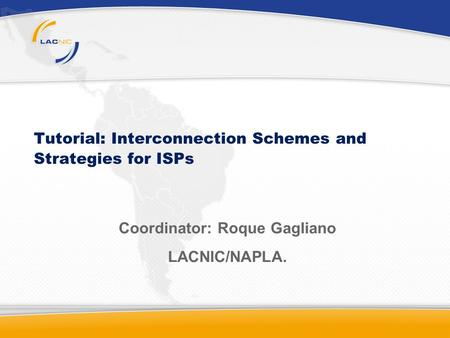 Tutorial: Interconnection Schemes and Strategies for ISPs Coordinator: Roque Gagliano LACNIC/NAPLA.