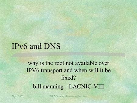 29jun2005Bill Manning IPv6 and DNS why is the root not available over IPV6 transport and when will it be fixed? bill manning - LACNIC-VIII.