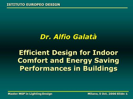 ISTITUTO EUROPEO DESIGN Master MSP in Lighting Design Milano, 5 Oct. 2006 Slide: 1 Dr. Alfio Galatà Efficient Design for Indoor Comfort and Energy Saving.