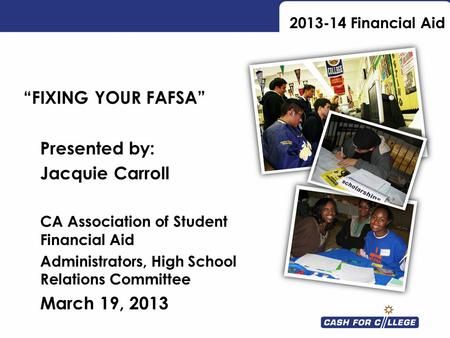 2013-14 Financial Aid FIXING YOUR FAFSA Presented by: Jacquie Carroll CA Association of Student Financial Aid Administrators, High School Relations Committee.