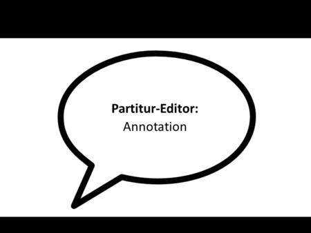 Partitur-Editor: Annotation. Transcription: – basic, independet description of verbal and non-verbal action of speakers Annotation: – dependent description.