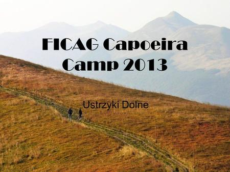 FICAG Capoeira Camp 2013 Ustrzyki Dolne. When? We arrive at the place on August 11th (on our own) The camp officially ends on August 18th As some people.