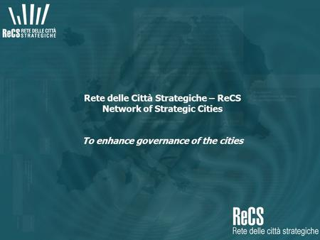 Rete delle Città Strategiche – ReCS Network of Strategic Cities To enhance governance of the cities.