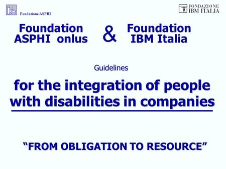 For the integration of people with disabilities in companies Guidelines Fondazione ASPHI Foundation IBM Italia Foundation ASPHI onlus & FROM OBLIGATION.