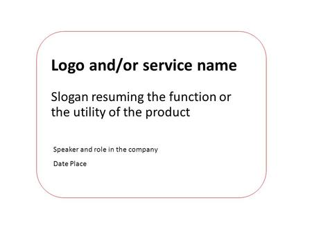 Speaker and role in the company Date Place Logo and/or service name Slogan resuming the function or the utility of the product.