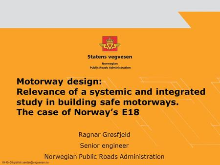 Motorway design: Relevance of a systemic and integrated study in building safe motorways. The case of Norways E18 Ragnar Grøsfjeld Senior engineer Norwegian.