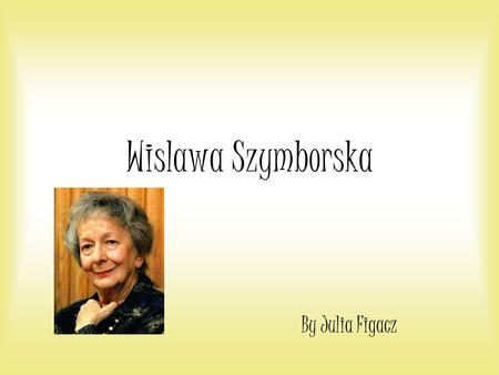 Wislawa Szymborska By Julia Figacz. Childhood Wislawa Szymborska was born in a town near Poznan in 1923. When she was eight, she moved with her parents.