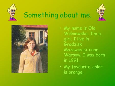 Something about me. My name is Ola Wiśniewska. Im a girl. I live in Grodzisk Mazowiecki near Warsaw. I was born in 1991. My favourite color is orange.