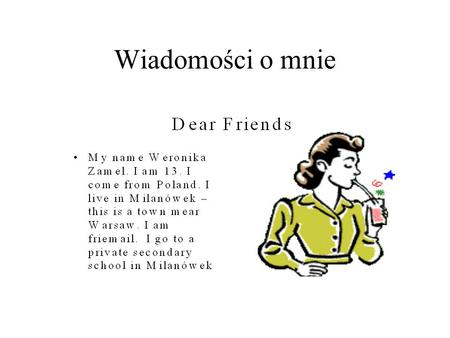 Wiadomości o mnie. I get up and I go to have breakfast. I go to school. I have seven lesson day. I finish lesson and I go to home.I eat diner.I go to.