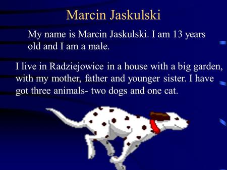 Marcin Jaskulski My name is Marcin Jaskulski. I am 13 years old and I am a male. I live in Radziejowice in a house with a big garden, with my mother, father.