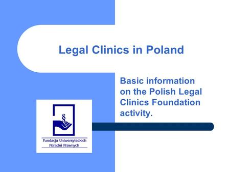Legal Clinics in Poland Basic information on the Polish Legal Clinics Foundation activity.