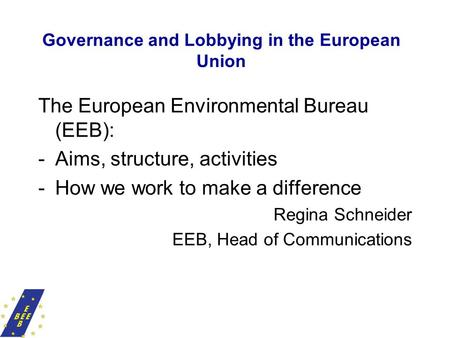Governance and Lobbying in the European Union The European Environmental Bureau (EEB): -Aims, structure, activities -How we work to make a difference Regina.