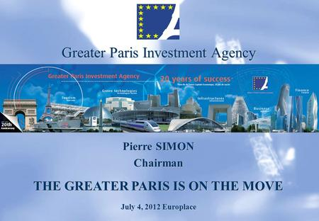 Greater Paris Investment Agency Pierre SIMON Chairman THE GREATER PARIS IS ON THE MOVE July 4, 2012 Europlace.