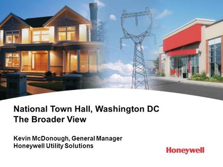 National Town Hall, Washington DC The Broader View Kevin McDonough, General Manager Honeywell Utility Solutions.