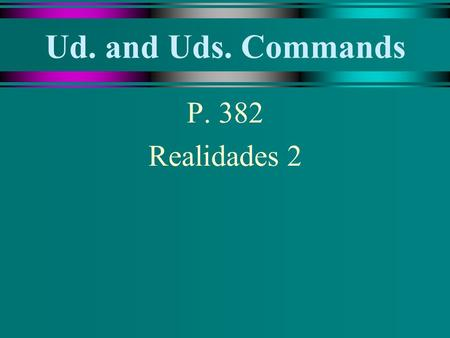 Ud. and Uds. Commands P. 382 Realidades 2 Ud. and Uds. Commands u To give an affirmative or negative command in the Ud. or Uds. form, use the present-tense.