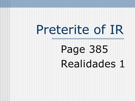 Preterite of IR Page 385 Realidades 1 Preterite of IR You know that we use fui and fuiste to say that I wentand you went. They are preterite-tense (past)