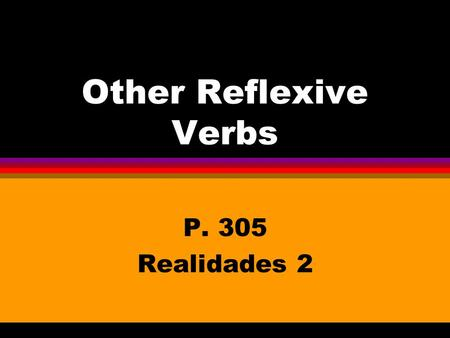 Other Reflexive Verbs P. 305 Realidades 2 Other Reflexive Verbs l You know that you use reflexive verbs to say that people do something to or for themselves.